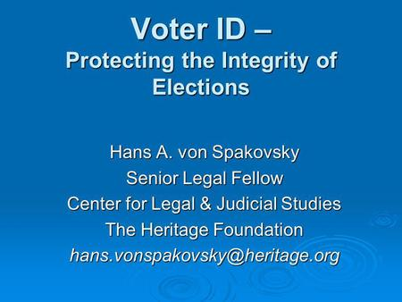 Voter ID – Protecting the Integrity of Elections Hans A. von Spakovsky Senior Legal Fellow Center for Legal & Judicial Studies The Heritage Foundation.