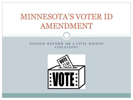 NEEDED REFORM OR A CIVIL RIGHTS VIOLATION? MINNESOTA'S VOTER ID AMENDMENT.