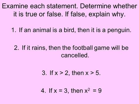 Examine each statement. Determine whether it is true or false. If false, explain why. 1.If an animal is a bird, then it is a penguin. 2.If it rains, then.