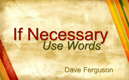 If Necessary Use Words Dave Ferguson. What is the purpose of our church? What about Evangelism? What Does Christ Want?