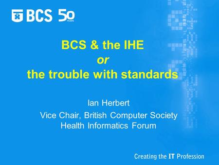 BCS & the IHE or the trouble with standards Ian Herbert Vice Chair, British Computer Society Health Informatics Forum.