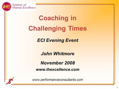 1 1 1 1 Coaching in Challenging Times ECI Evening Event John Whitmore November 2008 www.ihexcellence.com www.performanceconsultants.com.