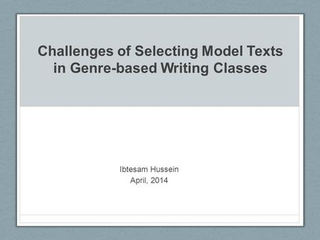 Challenges of Selecting Model Texts in Genre-based Writing Classes Ibtesam Hussein April, 2014.