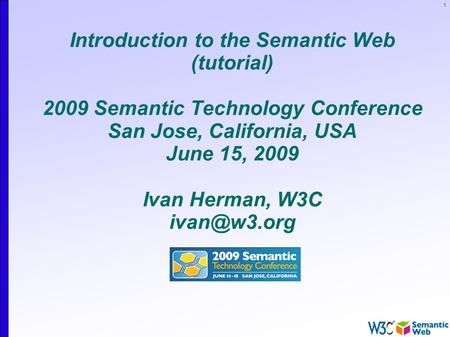 1 Introduction to the Semantic Web (tutorial) 2009 Semantic Technology Conference San Jose, California, USA June 15, 2009 Ivan Herman, W3C