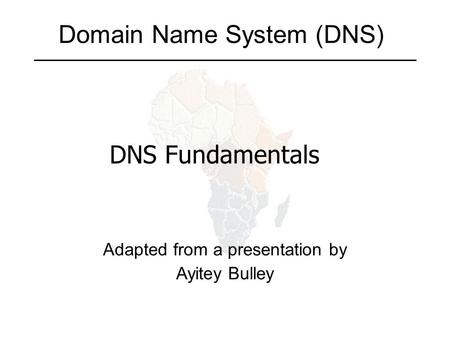 Domain Name System (DNS) Adapted from a presentation by Ayitey Bulley DNS Fundamentals.