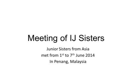 Meeting of IJ Sisters Junior Sisters from Asia met from 1 st to 7 th June 2014 In Penang, Malaysia.