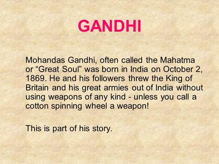 "GANDHI Mohandas Gandhi, often called the Mahatma or ""Great Soul"" was born in India on October 2, 1869. He and his followers threw the King of Britain and."