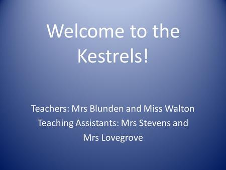 Welcome to the Kestrels! Teachers: Mrs Blunden and Miss Walton Teaching Assistants: Mrs Stevens and Mrs Lovegrove.