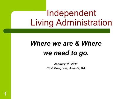 1 Where we are & Where we need to go. January 11, 2011 SILC Congress, Atlanta, GA Independent Living Administration.