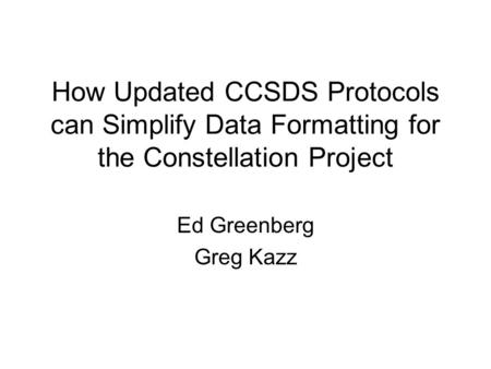 How Updated CCSDS Protocols can Simplify Data Formatting for the Constellation Project Ed Greenberg Greg Kazz.