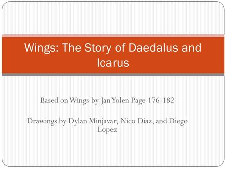 Based on Wings by Jan Yolen Page 176-182 Drawings by Dylan Minjavar, Nico Diaz, and Diego Lopez Wings: The Story of Daedalus and Icarus.