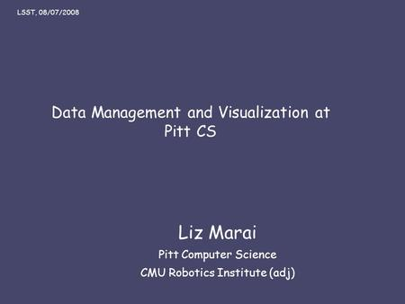 Liz Marai 07/08/08 Data Management and Visualization at Pitt CS Liz Marai Pitt Computer Science CMU Robotics Institute (adj) LSST, 08/07/2008.