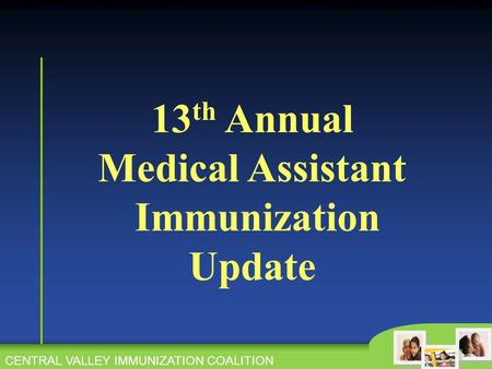 CENTRAL VALLEY IMMUNIZATION COALITION 13 th Annual Medical Assistant Immunization Update CENTRAL VALLEY IMMUNIZATION COALITION.