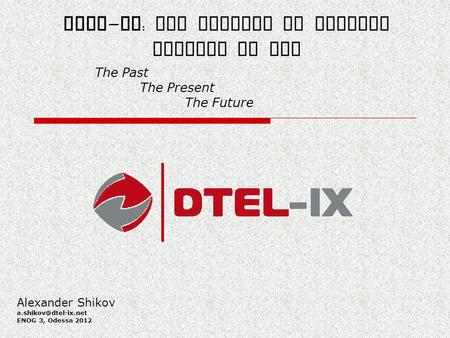 DTEL - IX : The Project of Digital Telecom IX LLC The Past The Present The Future Alexander Shikov ENOG 3, Odessa 2012.