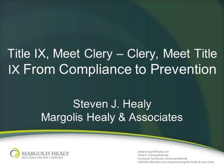 Title IX, Meet Clery – Clery, Meet Title IX From Compliance to Prevention Steven J. Healy Margolis Healy & Associates.