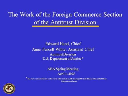 The Work of the Foreign Commerce Section of the Antitrust Division Edward Hand, Chief Anne Purcell White, Assistant Chief Antitrust Division U.S. Department.