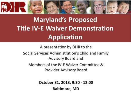 Maryland's Proposed Title IV-E Waiver Demonstration Application A presentation by DHR to the Social Services Administration's Child and Family Advisory.