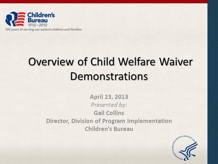 Overview of Child Welfare Waiver Demonstrations Overview of Child Welfare Waiver Demonstrations April 23, 2013 Presented by: Gail Collins Director, Division.