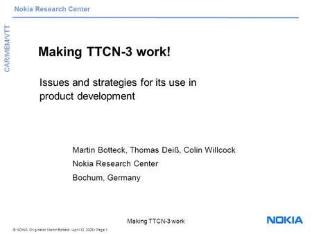 © NOKIA Originator: Martin Botteck / April 12, 2005 / Page:1 Nokia Research Center CAR/MEM/VTT Making TTCN-3 work Making TTCN-3 work! Issues and strategies.