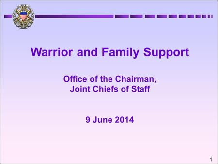 Warrior and Family Support Office of the Chairman, Joint Chiefs of Staff 9 June 2014 1.