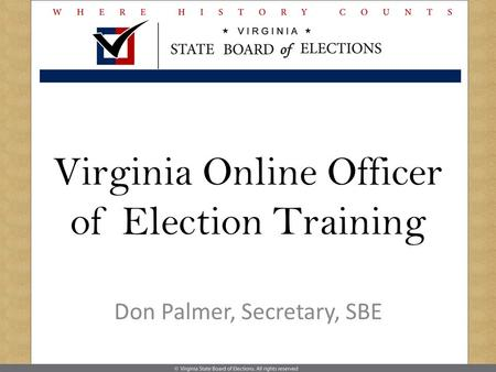 Virginia Online Officer of Election Training Don Palmer, Secretary, SBE.