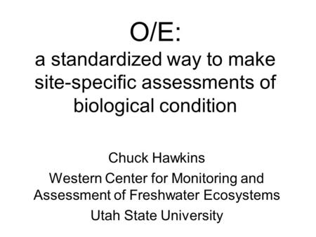 O/E: a standardized way to make site-specific assessments of biological condition Chuck Hawkins Western Center for Monitoring and Assessment of Freshwater.