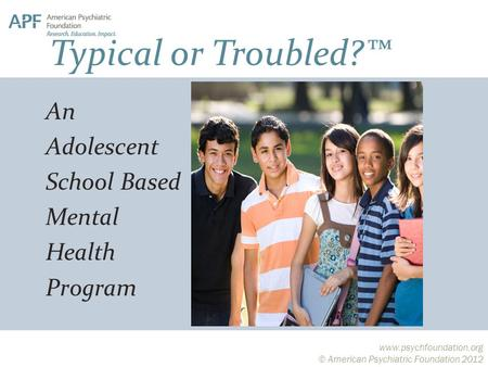 Www.psychfoundation.org © American Psychiatric Foundation 2012 An Adolescent School Based Mental Health Program Typical or Troubled?™