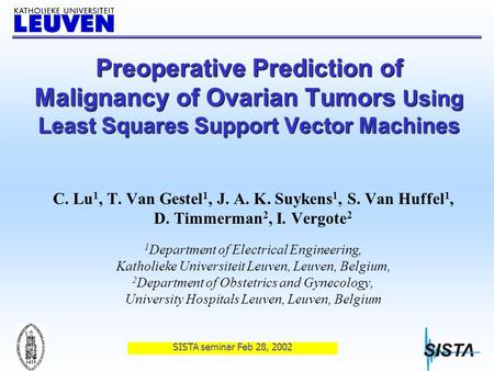 SISTA seminar Feb 28, 2002 Preoperative Prediction of Malignancy of Ovarian Tumors Using Least Squares Support Vector Machines C. Lu 1, T. Van Gestel 1,