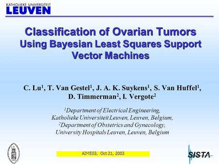 AIME03, Oct 21, 2003 Classification of Ovarian Tumors Using Bayesian Least Squares Support Vector Machines C. Lu 1, T. Van Gestel 1, J. A. K. Suykens.