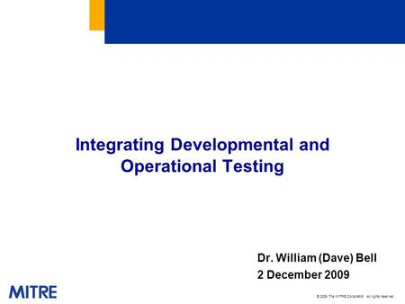 © 2009 The MITRE Corporation. All rights reserved. Integrating Developmental and Operational Testing Dr. William (Dave) Bell 2 December 2009.