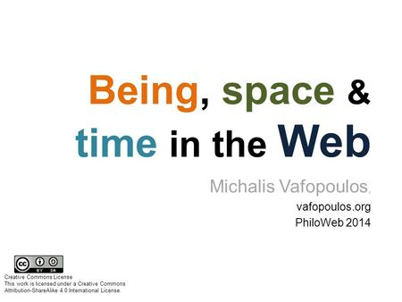 Being, space & time in the Web Michalis Vafopoulos, vafopoulos.org PhiloWeb 2014 Creative Commons License This work is licensed under a Creative Commons.