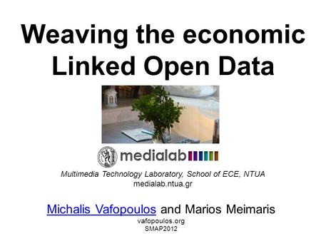 Weaving the economic Linked Open Data Michalis VafopoulosMichalis Vafopoulos and Marios Meimaris vafopoulos.org SMAP2012 Multimedia Technology Laboratory,