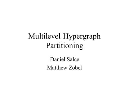 Multilevel Hypergraph Partitioning Daniel Salce Matthew Zobel.
