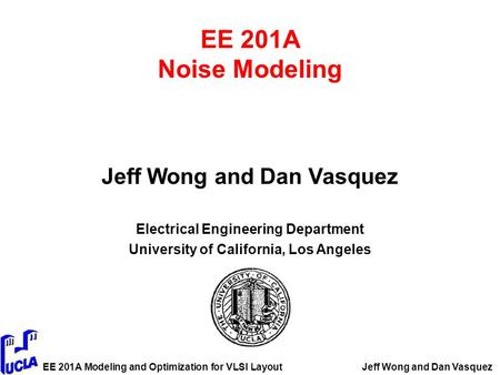 EE 201A Modeling and Optimization for VLSI LayoutJeff Wong and Dan Vasquez EE 201A Noise Modeling Jeff Wong and Dan Vasquez Electrical Engineering Department.