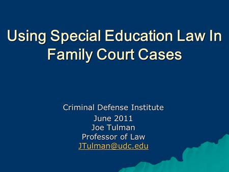 Using Special Education Law In Family Court Cases Criminal Defense Institute June 2011 Joe Tulman Professor of Law