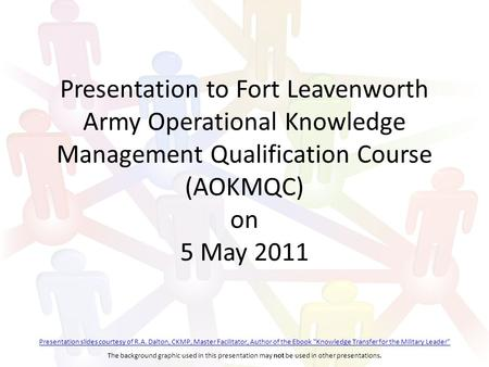 Presentation to Fort Leavenworth Army Operational Knowledge Management Qualification Course (AOKMQC) on 5 May 2011 Presentation slides courtesy of R.A.