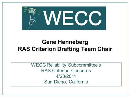 Gene Henneberg RAS Criterion Drafting Team Chair WECC Reliability Subcommittee's RAS Criterion Concerns 4/28/2011 San Diego, California.