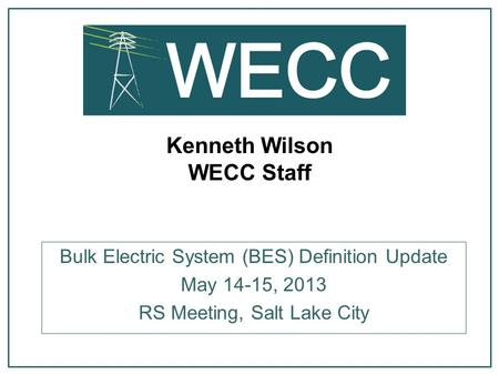 Kenneth Wilson WECC Staff Bulk Electric System (BES) Definition Update May 14-15, 2013 RS Meeting, Salt Lake City.