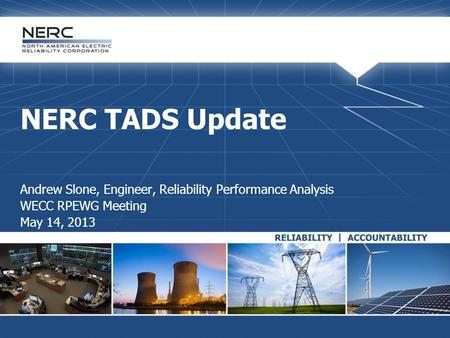 NERC TADS Update Andrew Slone, Engineer, Reliability Performance Analysis WECC RPEWG Meeting May 14, 2013.