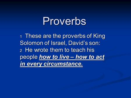 Proverbs 1 These are the proverbs of King Solomon of Israel, David's son: 2 He wrote them to teach his people how to live – how to act in every circumstance.