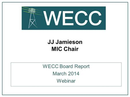 JJ Jamieson MIC Chair WECC Board Report March 2014 Webinar.