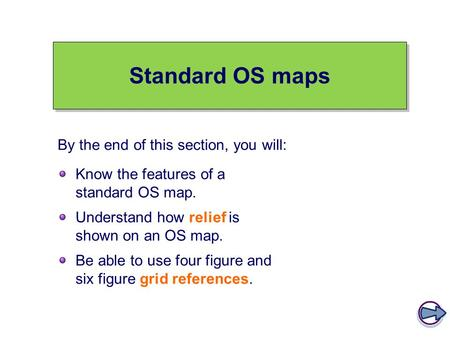 Standard OS maps Know the features of a standard OS map. Understand how relief is shown on an OS map. Be able to use four figure and six figure grid references.