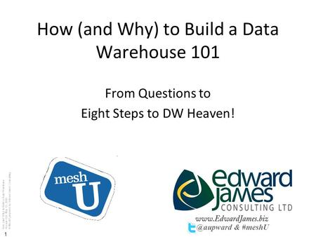 How (and Why) to Build a Data Warehouse Version 1.01 May 12, 2010 © MeshU prepared by Edward James Consulting 1 How (and Why) to Build a Data Warehouse.