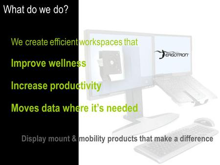 We create efficient workspaces that Improve wellness Increase productivity Moves data where it's needed What do we do? Display mount & mobility products.
