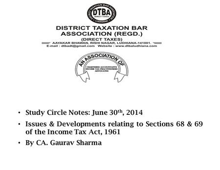 Study Circle Notes: June 30 th, 2014 Issues & Developments relating to Sections 68 & 69 of the Income Tax Act, 1961 By CA. Gaurav Sharma.