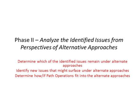 Phase II – Analyze the Identified Issues from Perspectives of Alternative Approaches Determine which of the identified issues remain under alternate approaches.