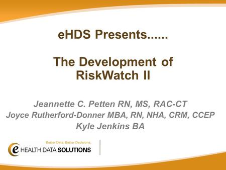 Jeannette C. Petten RN, MS, RAC-CT Joyce Rutherford-Donner MBA, RN, NHA, CRM, CCEP Kyle Jenkins BA eHDS Presents...... The Development of RiskWatch II.