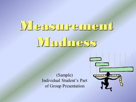 Measurement Madness (Sample) Individual Student's Part of Group Presentation.