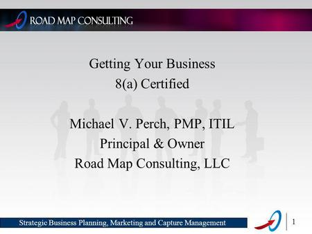 1 Strategic Business Planning, Marketing and Capture Management Getting Your Business 8(a) Certified Michael V. Perch, PMP, ITIL Principal & Owner Road.