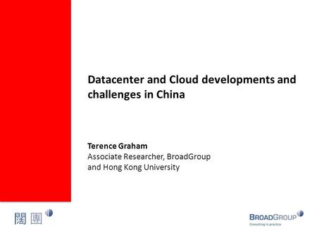 Datacenter and Cloud developments and challenges in China Terence Graham Associate Researcher, BroadGroup and Hong Kong University.